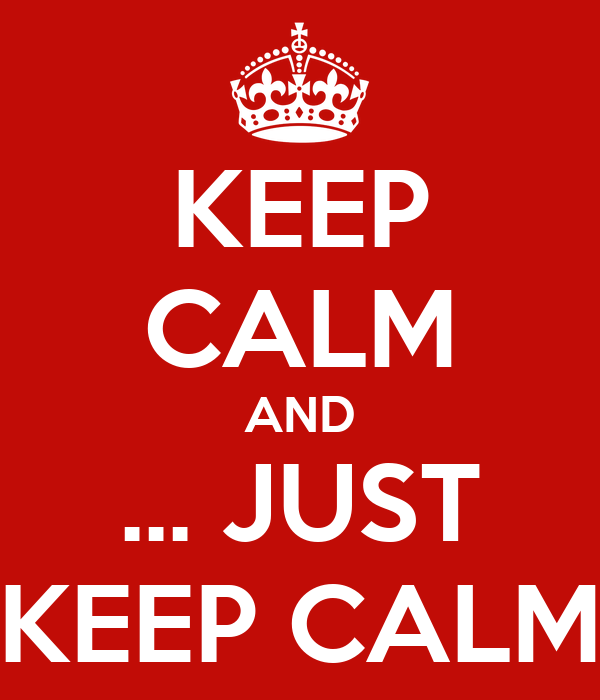 KEEP CALM AND ... JUST KEEP CALM