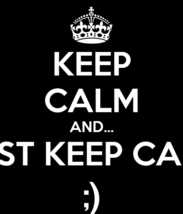 KEEP CALM AND... JUST KEEP CALM ;)