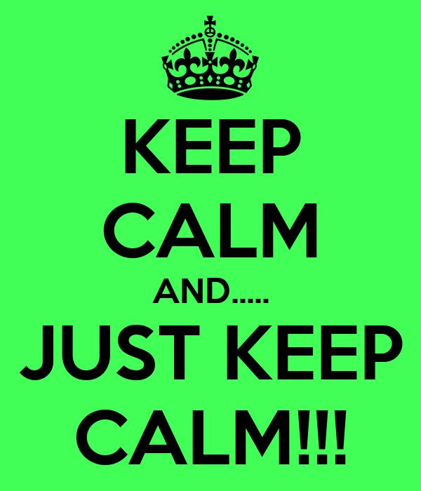 KEEP CALM AND..... JUST KEEP CALM!!!