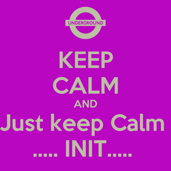 KEEP CALM AND Just keep Calm  ..... INIT.....