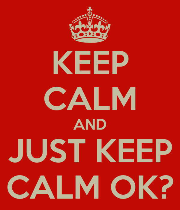 KEEP CALM AND JUST KEEP CALM OK?