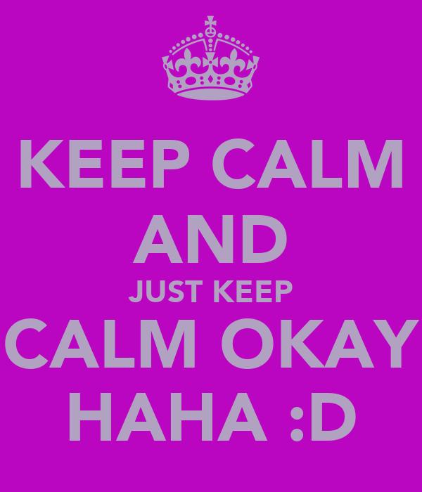 KEEP CALM AND JUST KEEP CALM OKAY HAHA :D
