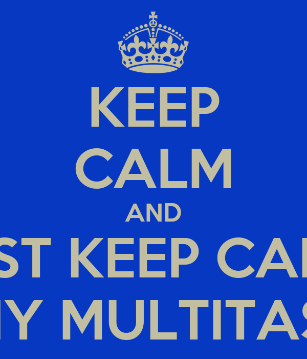 KEEP CALM AND JUST KEEP CALM. WHY MULTITASK?