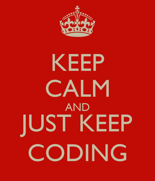 KEEP CALM AND JUST KEEP CODING