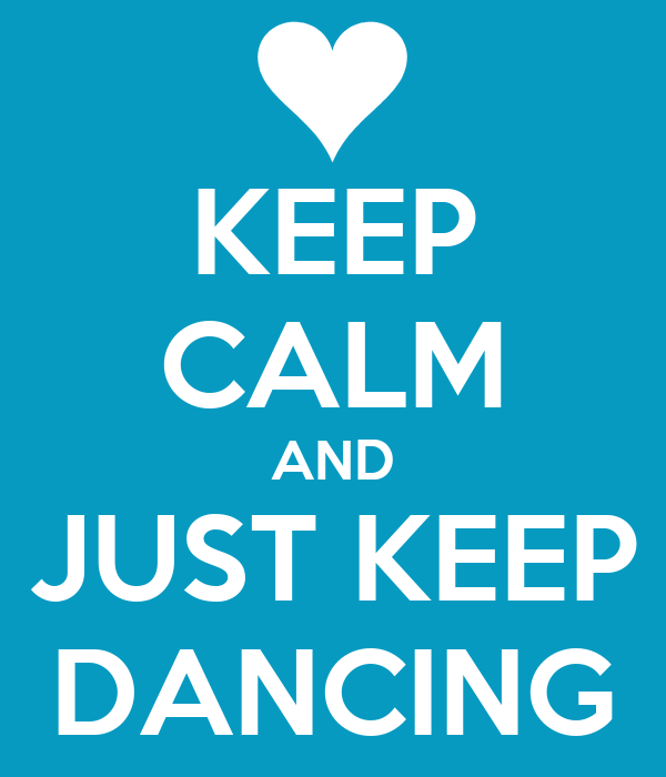 KEEP CALM AND JUST KEEP DANCING