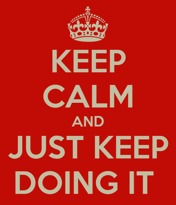 KEEP CALM AND JUST KEEP DOING IT