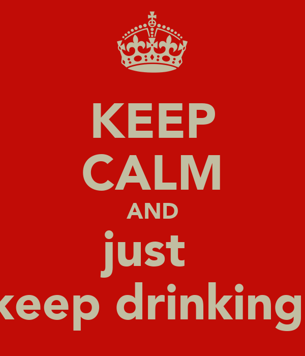 KEEP CALM AND just  keep drinking