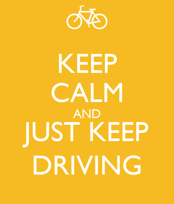 KEEP CALM AND JUST KEEP DRIVING