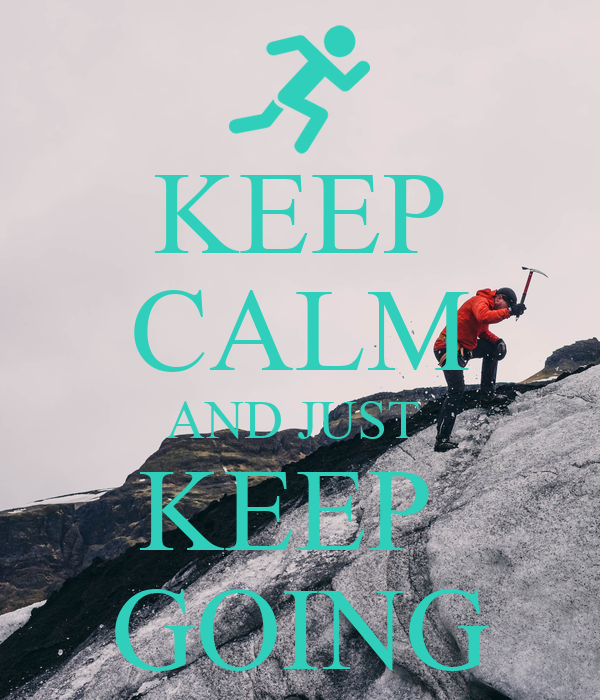 KEEP CALM AND JUST  KEEP  GOING