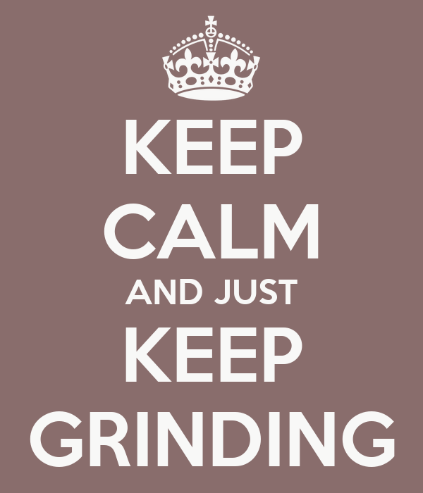 KEEP CALM AND JUST KEEP GRINDING