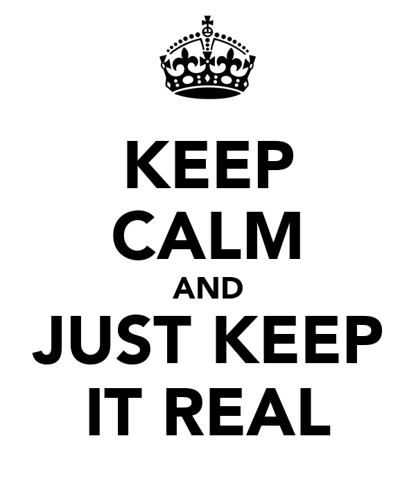 KEEP CALM AND JUST KEEP IT REAL
