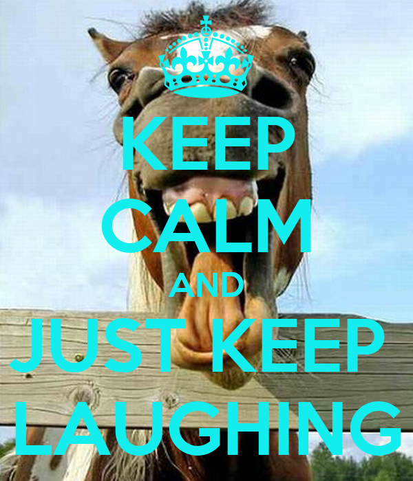 KEEP CALM AND JUST KEEP  LAUGHING