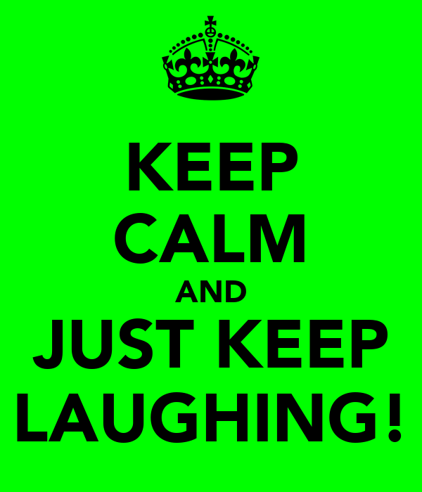 KEEP CALM AND JUST KEEP LAUGHING!