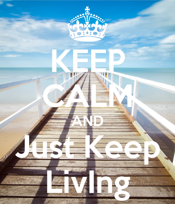 KEEP CALM AND Just Keep LivIng