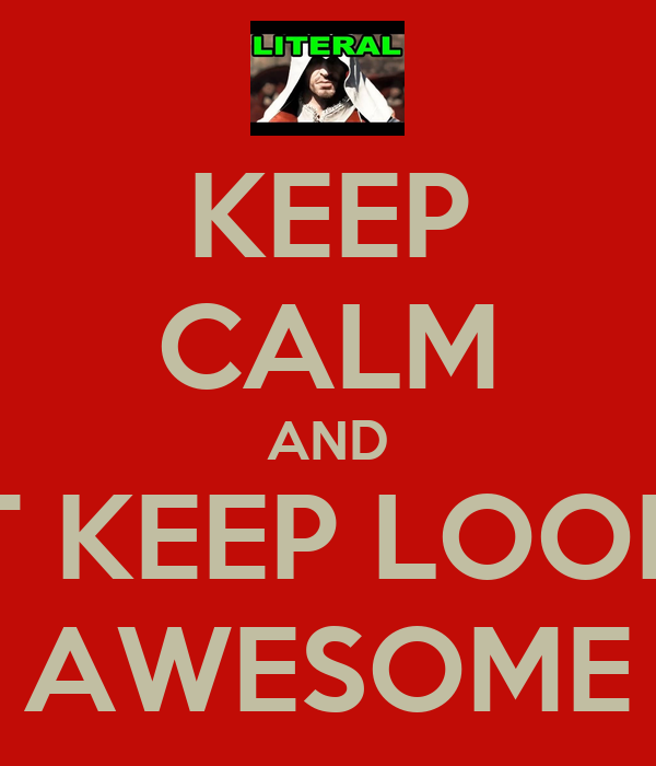 KEEP CALM AND JUST KEEP LOOKING AWESOME