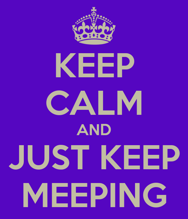 KEEP CALM AND JUST KEEP MEEPING