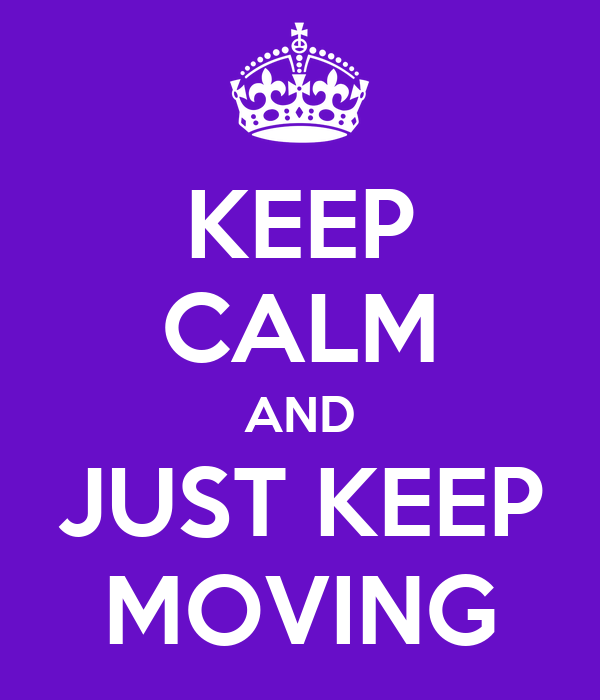 KEEP CALM AND JUST KEEP MOVING