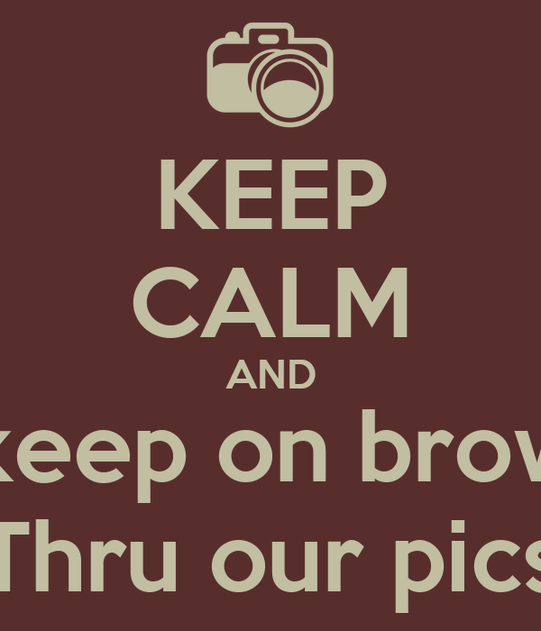 KEEP CALM AND Just keep on browsing  Thru our pics