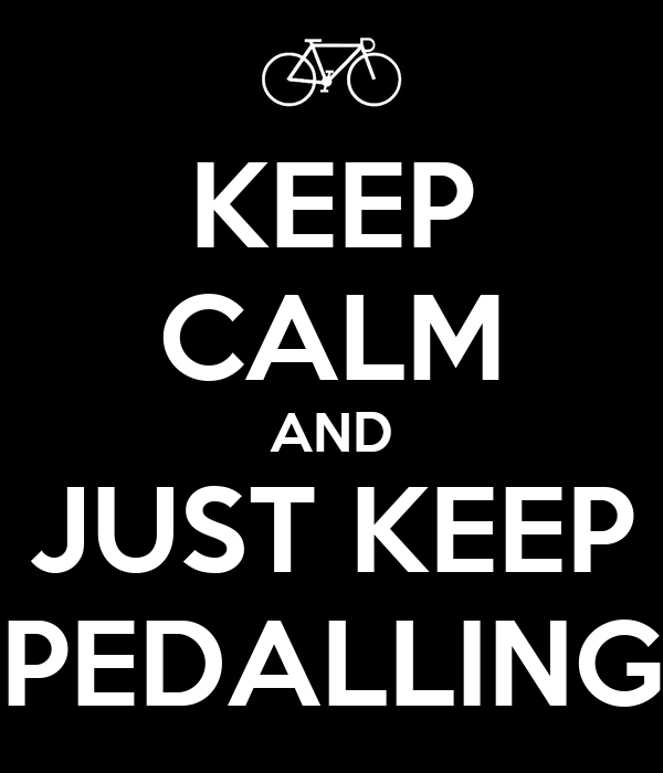 KEEP CALM AND JUST KEEP PEDALLING