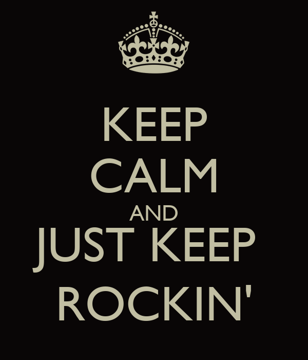 KEEP CALM AND JUST KEEP  ROCKIN'