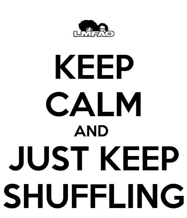KEEP CALM AND  JUST KEEP SHUFFLING