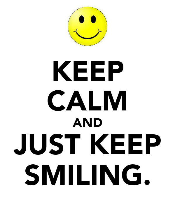 KEEP CALM AND JUST KEEP SMILING.
