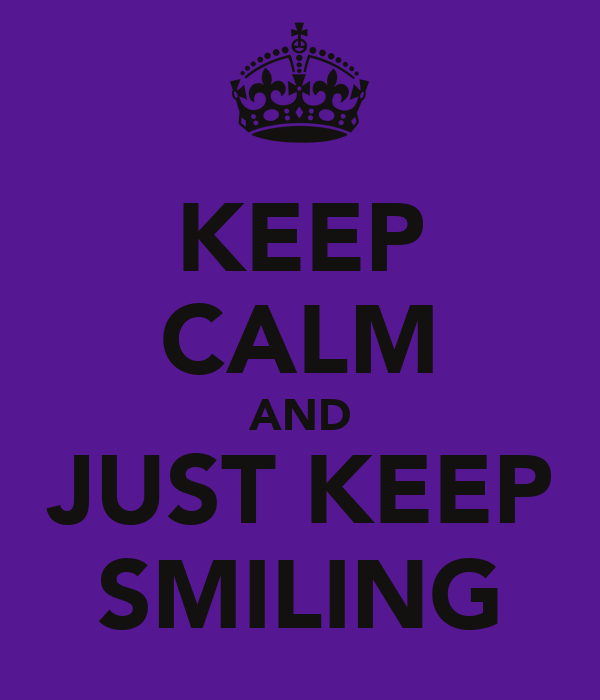 KEEP CALM AND JUST KEEP SMILING