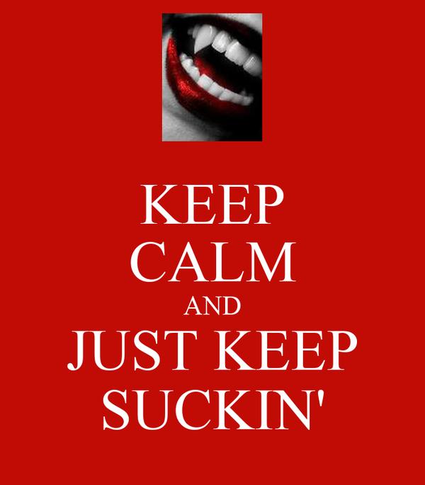 KEEP CALM AND JUST KEEP SUCKIN'