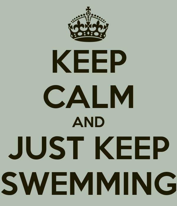 KEEP CALM AND JUST KEEP SWEMMING