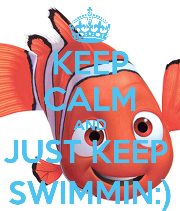 KEEP CALM AND JUST KEEP  SWIMMIN:)