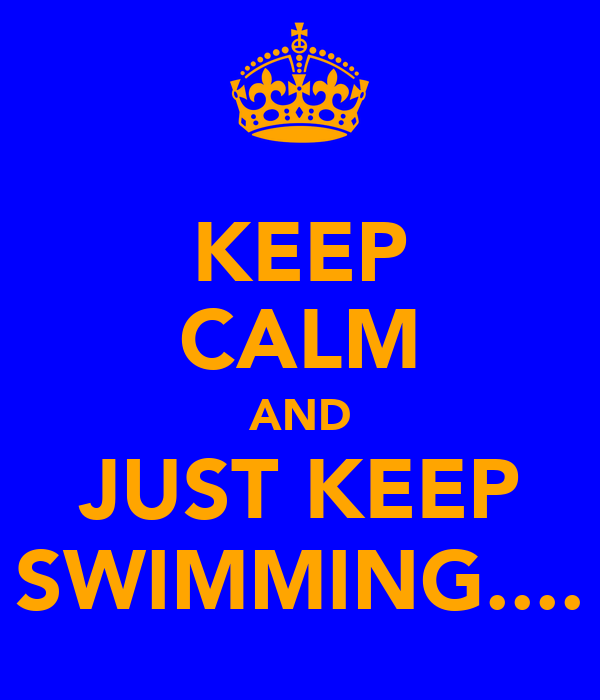 KEEP CALM AND JUST KEEP SWIMMING....