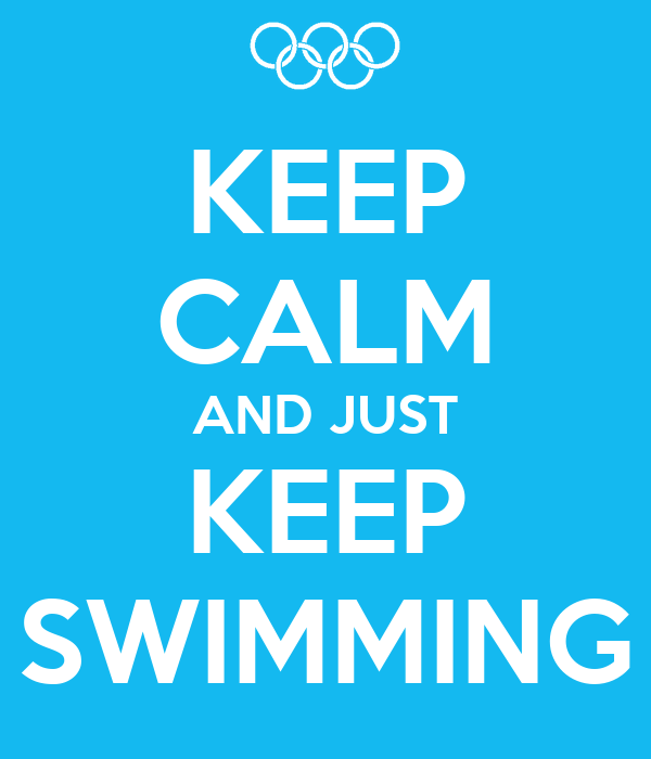 KEEP CALM AND JUST KEEP SWIMMING