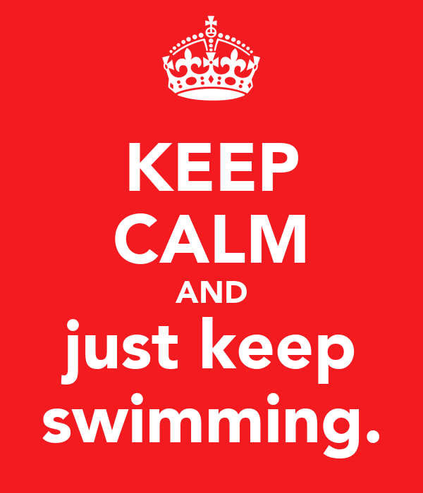 KEEP CALM AND just keep swimming.