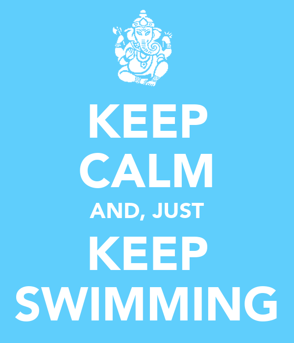 KEEP CALM AND, JUST KEEP SWIMMING