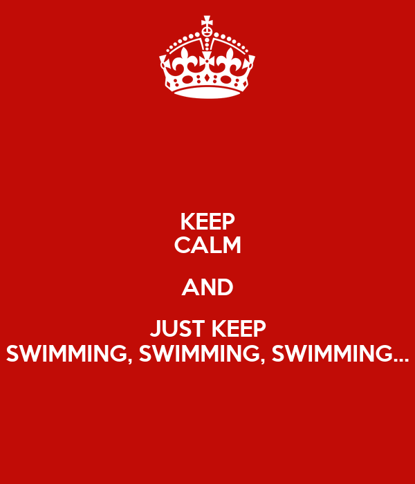 KEEP CALM AND JUST KEEP SWIMMING, SWIMMING, SWIMMING...