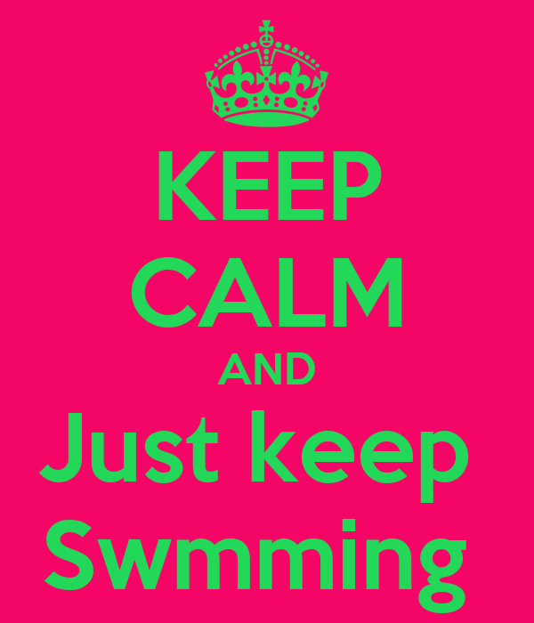 KEEP CALM AND Just keep  Swmming