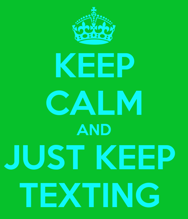KEEP CALM AND JUST KEEP  TEXTING