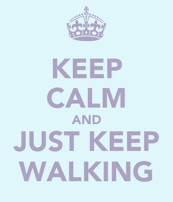 KEEP CALM AND JUST KEEP WALKING