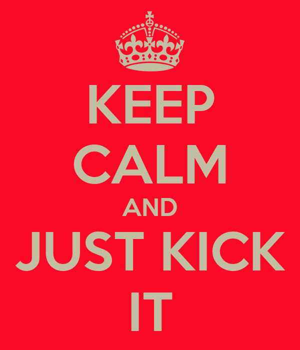 KEEP CALM AND JUST KICK IT