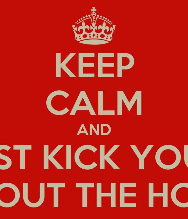 KEEP CALM AND JUST KICK YOUR  KID OUT THE HOUSE