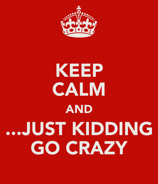 KEEP CALM AND ...JUST KIDDING GO CRAZY