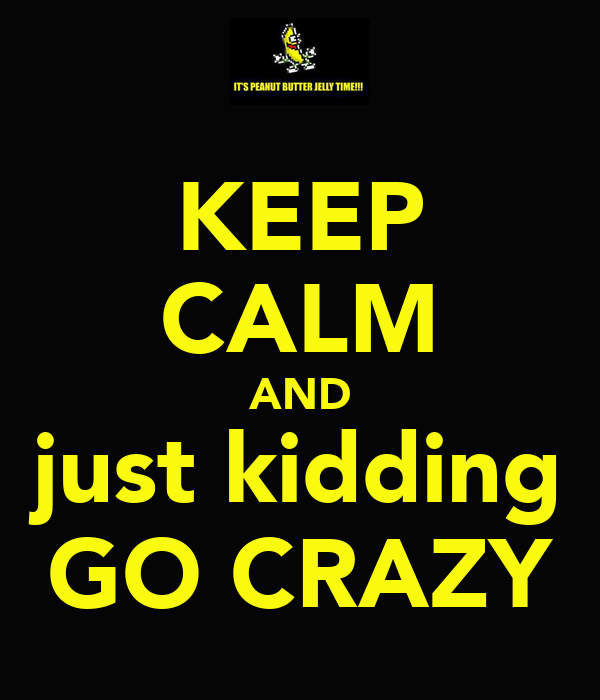 KEEP CALM AND just kidding GO CRAZY