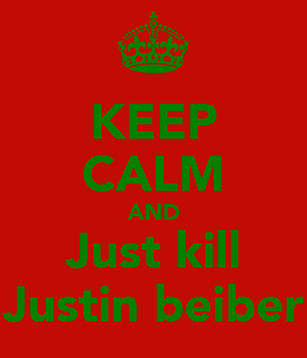 KEEP CALM AND Just kill Justin beiber
