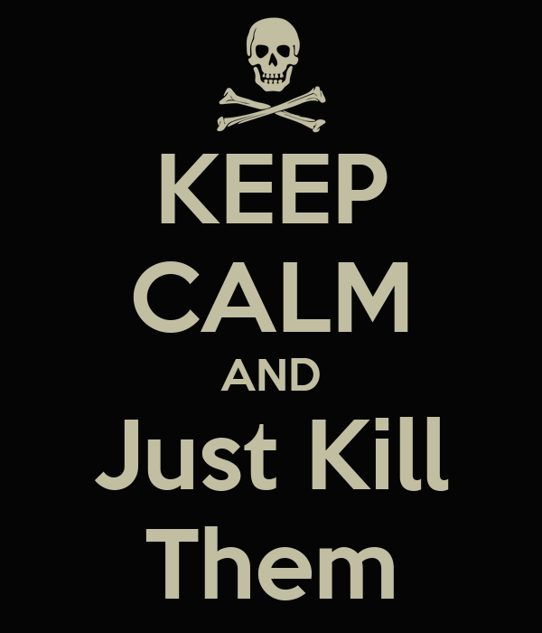 KEEP CALM AND Just Kill Them