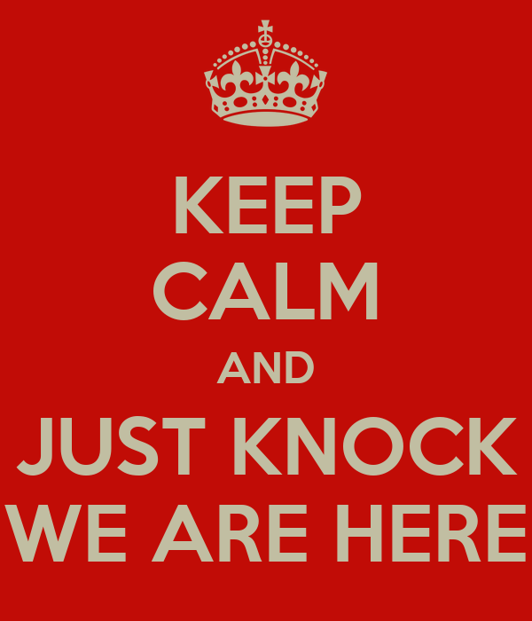 KEEP CALM AND JUST KNOCK WE ARE HERE