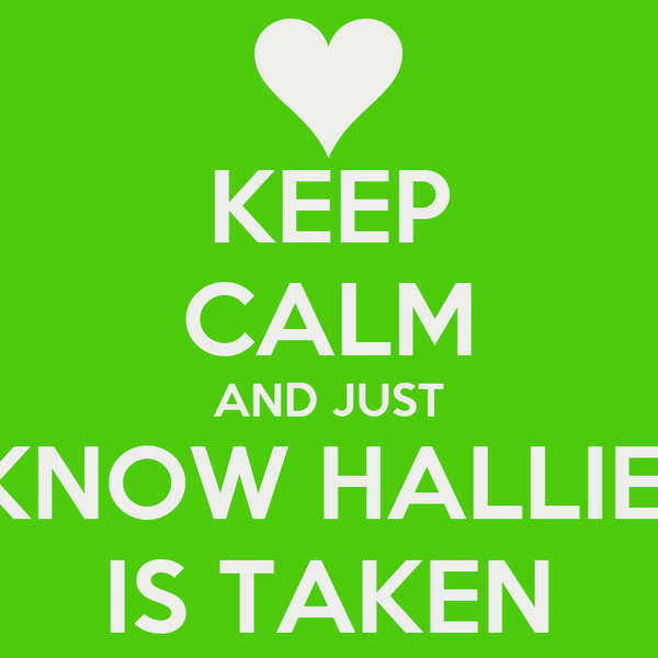 KEEP CALM AND JUST KNOW HALLIE  IS TAKEN