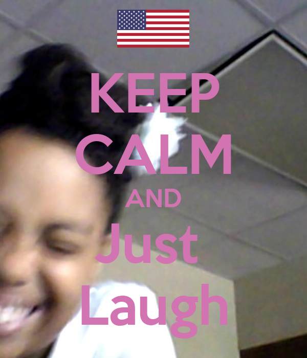 KEEP CALM AND Just  Laugh