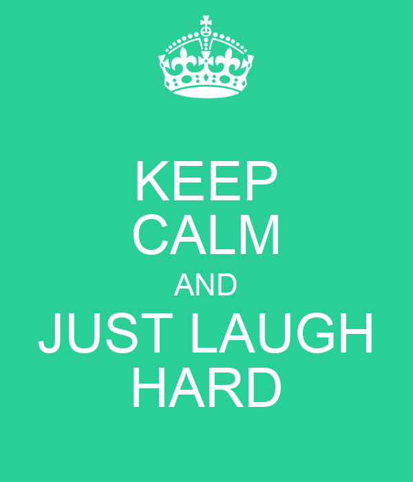 KEEP CALM AND JUST LAUGH HARD