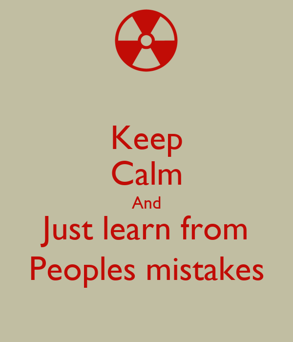 Keep Calm And Just learn from Peoples mistakes