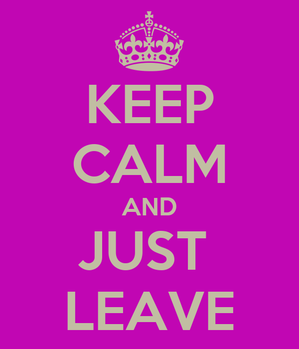 KEEP CALM AND JUST  LEAVE